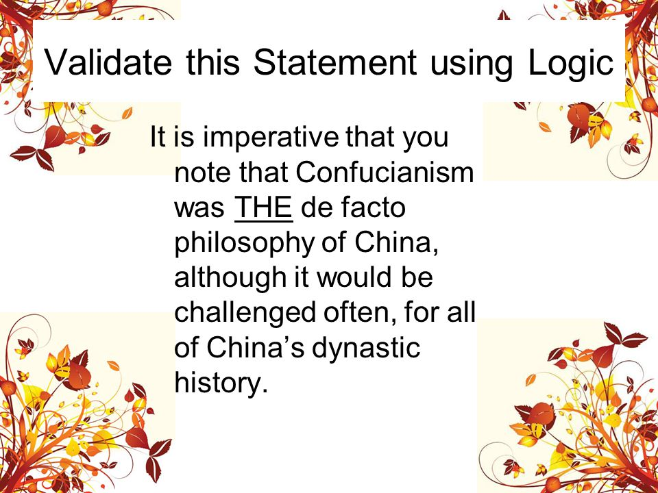 Validate this Statement using Logic It is imperative that you note that Confucianism was THE de facto philosophy of China, although it would be challenged often, for all of China's dynastic history.