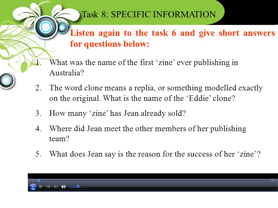 Task 8: SPECIFIC INFORMATION Listen again to the task 6 and give short answers for questions below: 1.What was the name of the first 'zine' ever publi
