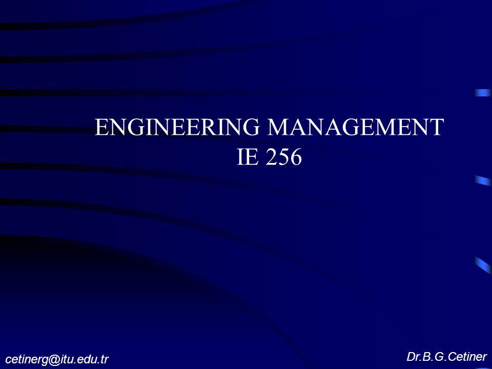 ENGINEERING MANAGEMENT IE 256 Dr.B.G.Cetiner cetinerg@itu.edu.tr