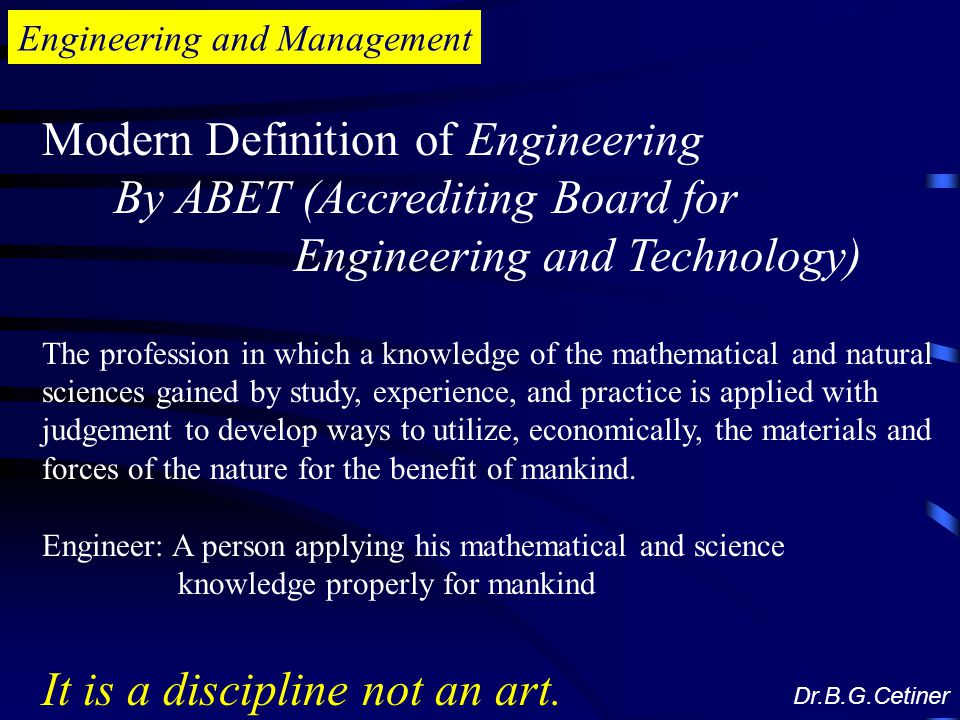 Engineering and Management Modern Definition of Engineering By ABET (Accrediting Board for Engineering and Technology) The profession in which a knowledge of the mathematical and natural sciences gained by study, experience, and practice is applied with judgement to develop ways to utilize, economically, the materials and forces of the nature for the benefit of mankind.