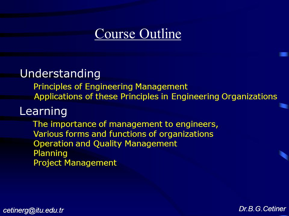 Course Outline Understanding Principles of Engineering Management Applications of these Principles in Engineering Organizations Learning The importance of management to engineers, Various forms and functions of organizations Operation and Quality Management Planning Project Management Dr.B.G.Cetiner cetinerg@itu.edu.tr