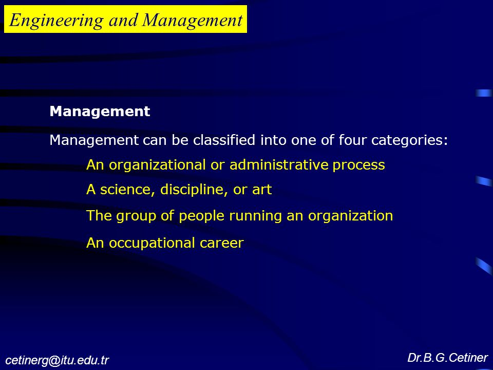 Engineering and Management Management Management can be classified into one of four categories: An organizational or administrative process A science, discipline, or art The group of people running an organization An occupational career Dr.B.G.Cetiner cetinerg@itu.edu.tr