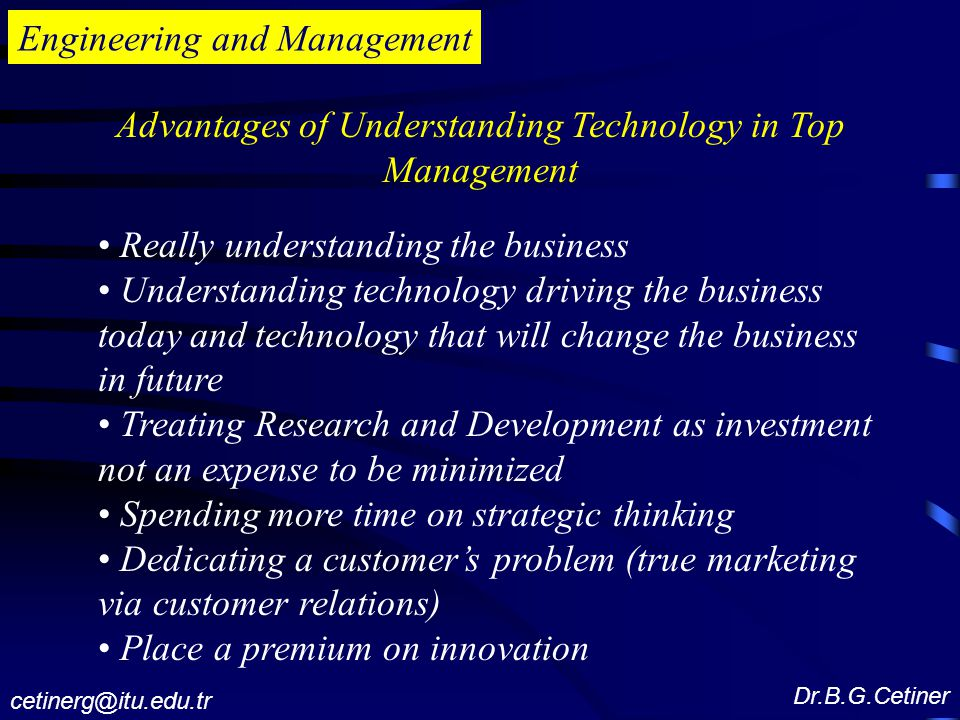 Engineering and Management Advantages of Understanding Technology in Top Management Really understanding the business Understanding technology driving the business today and technology that will change the business in future Treating Research and Development as investment not an expense to be minimized Spending more time on strategic thinking Dedicating a customer's problem (true marketing via customer relations) Place a premium on innovation Dr.B.G.Cetiner cetinerg@itu.edu.tr