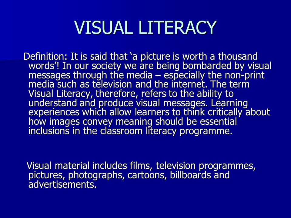 VISUAL LITERACY Definition: It is said that 'a picture is worth a thousand words'! In our society we are being bombarded by visual messages through th