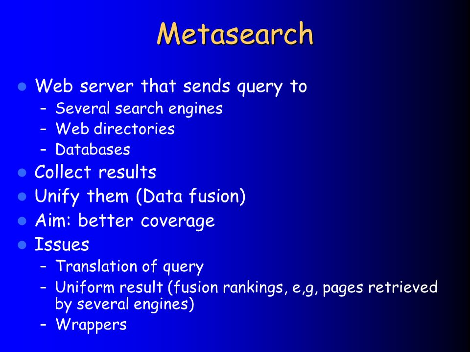 Metasearch Web server that sends query to – Several search engines – Web directories – Databases Collect results Unify them (Data fusion) Aim: better coverage Issues – Translation of query – Uniform result (fusion rankings, e,g, pages retrieved by several engines) – Wrappers