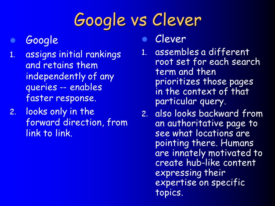 Google vs Clever Google 1. assigns initial rankings and retains them independently of any queries -- enables faster response. 2. looks only in the for