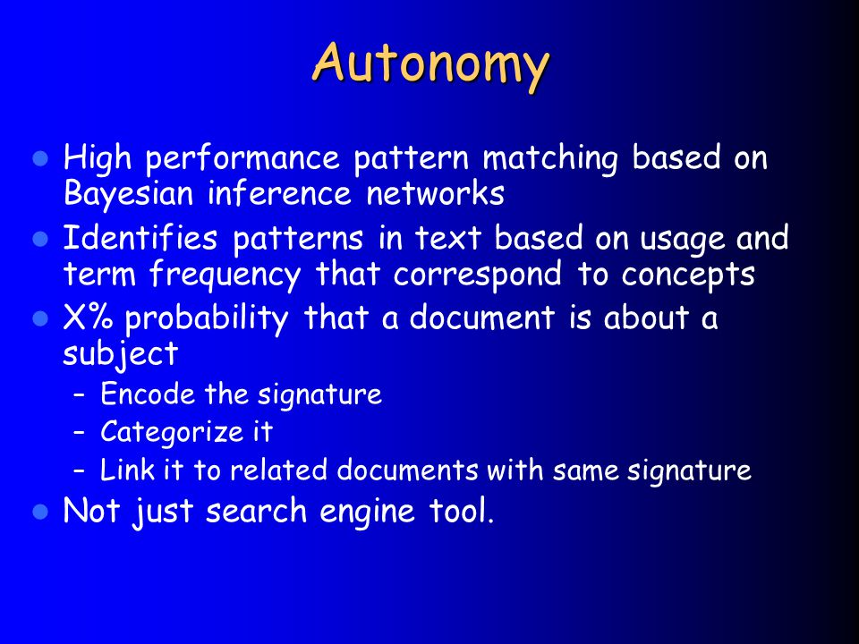 Autonomy High performance pattern matching based on Bayesian inference networks Identifies patterns in text based on usage and term frequency that correspond to concepts X% probability that a document is about a subject – Encode the signature – Categorize it – Link it to related documents with same signature Not just search engine tool.