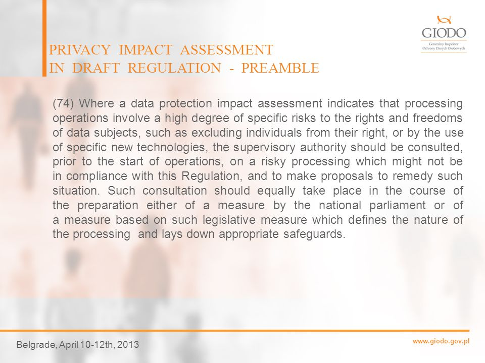 www.giodo.gov.pl PRIVACY IMPACT ASSESSMENT IN DRAFT REGULATION - PREAMBLE Belgrade, April 10-12th, 2013 (72) There are circumstances under which it may be sensible and economic that the subject of a data protection impact assessment should be broader than a single project, for example where public authorities or bodies intend to establish a common application or processing platform or where several controllers plan to introduce a common application or processing environment across an industry sector or segment or for a widely used horizontal activity.