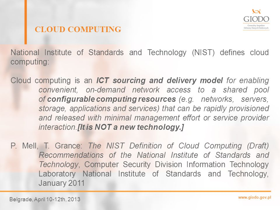 www.giodo.gov.pl Belgrade, April 10-12th, 2013 CLOUD COMPUTING National Institute of Standards and Technology (NIST) defines cloud computing: Cloud computing is a model for enabling ubiquitous, convenient, on- demand network access to a shared pool of configurable computing resources (e.g., networks, servers, storage, applications, and services) that can be rapidly provisioned and released with minimal management effort or service provider interaction.
