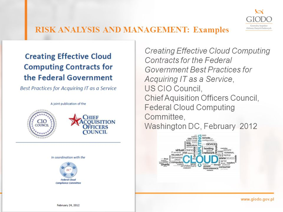 www.giodo.gov.pl RISK ANALYSIS AND MANAGEMENT: Examples Giles Hogben, Marnix Dekker: Procure Secure: A guide to monitoring of security service levels in cloud contracts ENISA, April 02, 2012 A practical guide aimed at the procurement and governance of cloud services.
