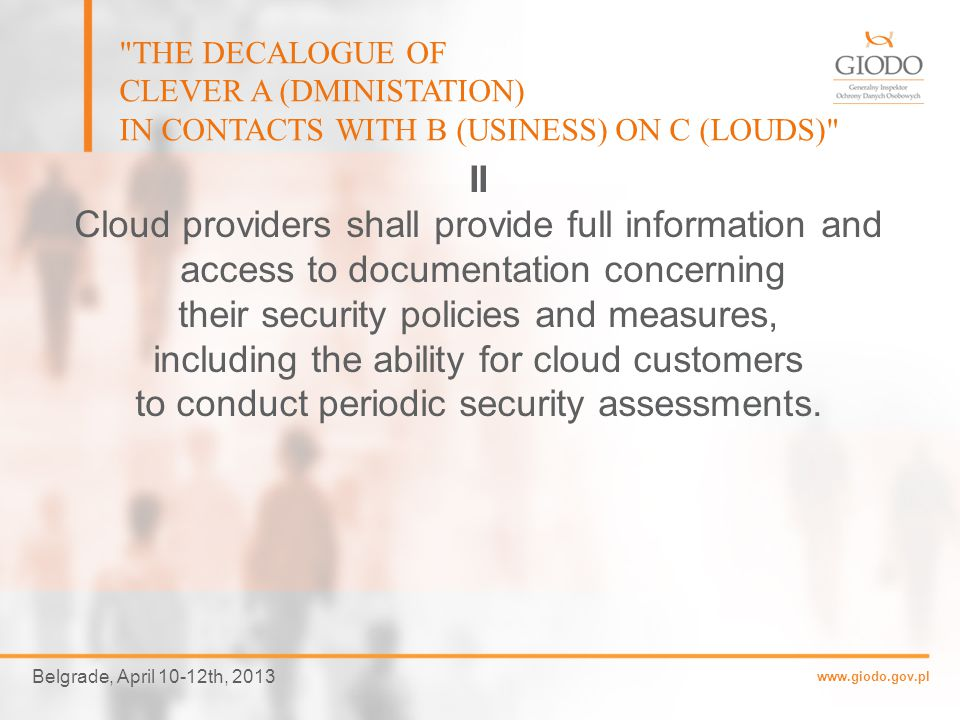 www.giodo.gov.pl Belgrade, April 10-12th, 2013 THE DECALOGUE OF CLEVER A (DMINISTATION) IN CONTACTS WITH B (USINESS) ON C (LOUDS) I Cloud customers shall be able solely manage the data they transferred into the cloud.