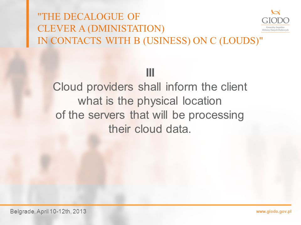 www.giodo.gov.pl Belgrade, April 10-12th, 2013 THE DECALOGUE OF CLEVER A (DMINISTATION) IN CONTACTS WITH B (USINESS) ON C (LOUDS) II Cloud providers shall provide full information and access to documentation concerning their security policies and measures, including the ability for cloud customers to conduct periodic security assessments.
