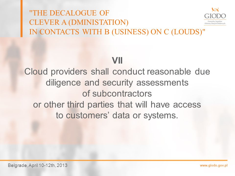 www.giodo.gov.pl Belgrade, April 10-12th, 2013 THE DECALOGUE OF CLEVER A (DMINISTATION) IN CONTACTS WITH B (USINESS) ON C (LOUDS) VI Cloud providers shall provide cloud customers with an information on all third parties which will be able to access customer's data.
