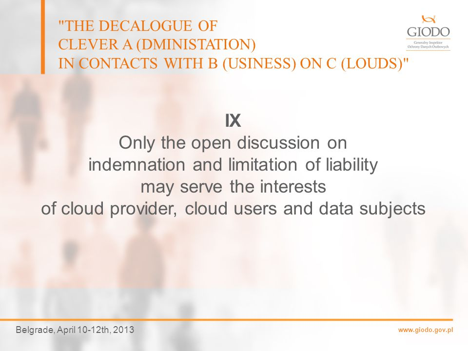 www.giodo.gov.pl Belgrade, April 10-12th, 2013 THE DECALOGUE OF CLEVER A (DMINISTATION) IN CONTACTS WITH B (USINESS) ON C (LOUDS) VIII Cloud providers shall provide prompt notice of any security breach and shall coordinate, cooperate and assist their customers with the investigation, containment and mitigation of the breach.