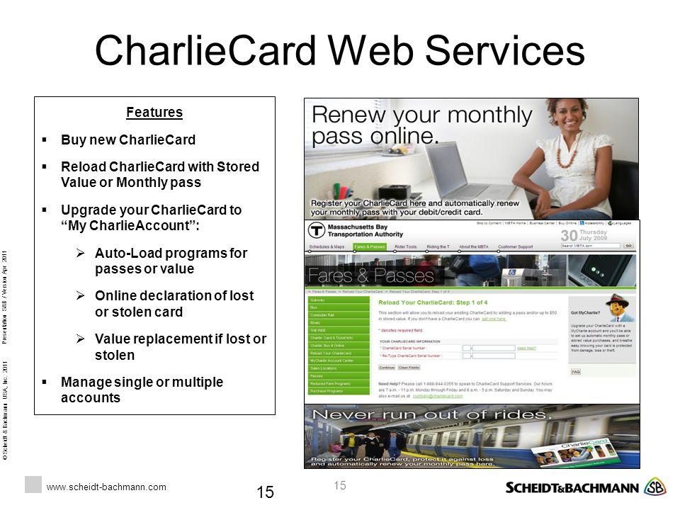 © Scheidt & Bachmann USA, Inc. 2011 www.scheidt-bachmann.com Presentation S&B / Version Apr 2011 15 CharlieCard Web Services 15 Features  Buy new Cha