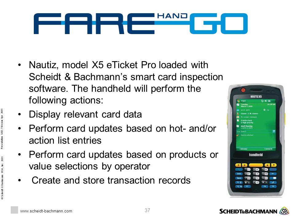 © Scheidt & Bachmann USA, Inc. 2011 www.scheidt-bachmann.com Presentation S&B / Version Apr 2011 37 Nautiz, model X5 eTicket Pro loaded with Scheidt &