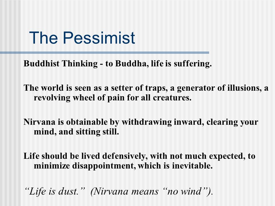 The Pessimist Buddhist Thinking - to Buddha, life is suffering. The world is seen as a setter of traps, a generator of illusions, a revolving wheel of