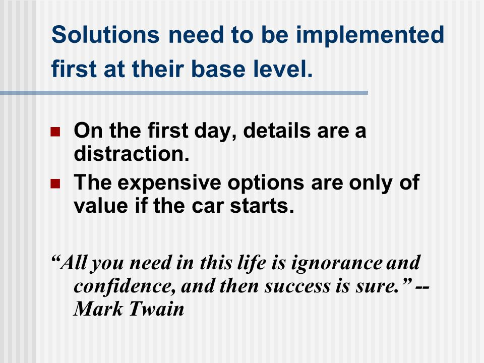 Solutions need to be implemented first at their base level. On the first day, details are a distraction. The expensive options are only of value if th