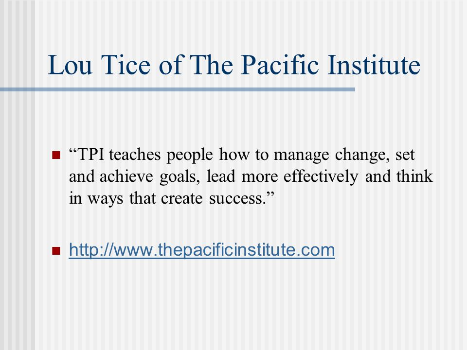 "Lou Tice of The Pacific Institute ""TPI teaches people how to manage change, set and achieve goals, lead more effectively and think in ways that create"