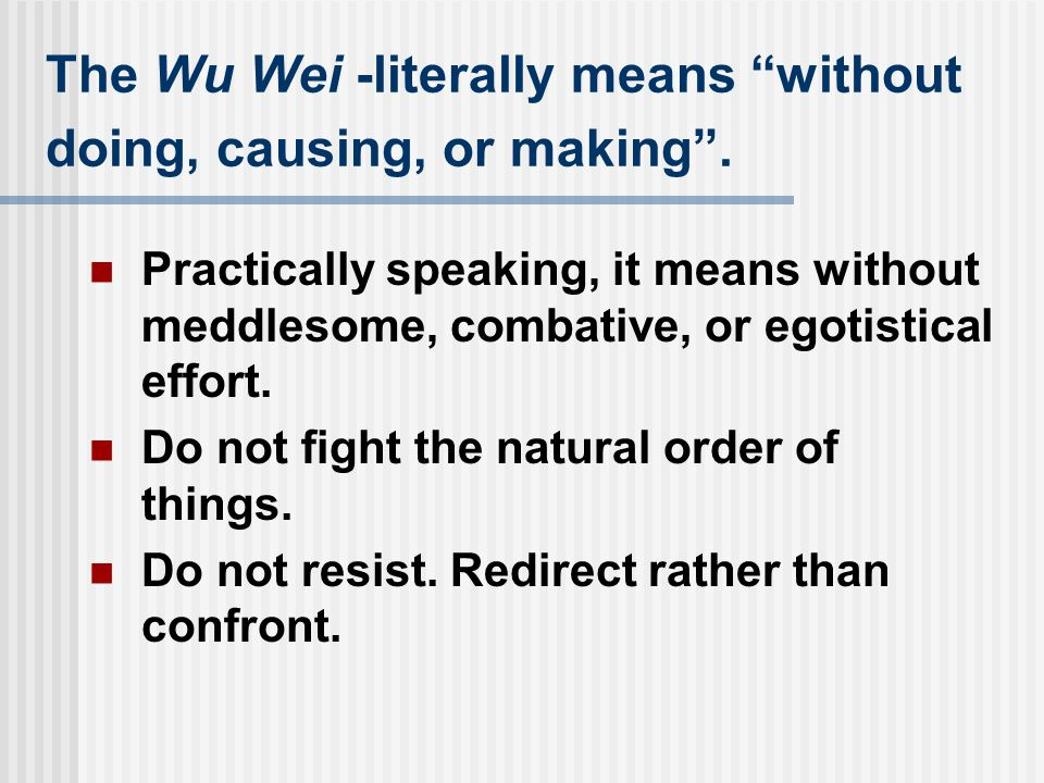 "The Wu Wei -literally means ""without doing, causing, or making"". Practically speaking, it means without meddlesome, combative, or egotistical effort."