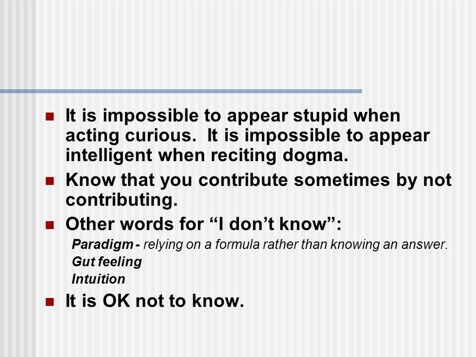 It is impossible to appear stupid when acting curious. It is impossible to appear intelligent when reciting dogma. Know that you contribute sometimes