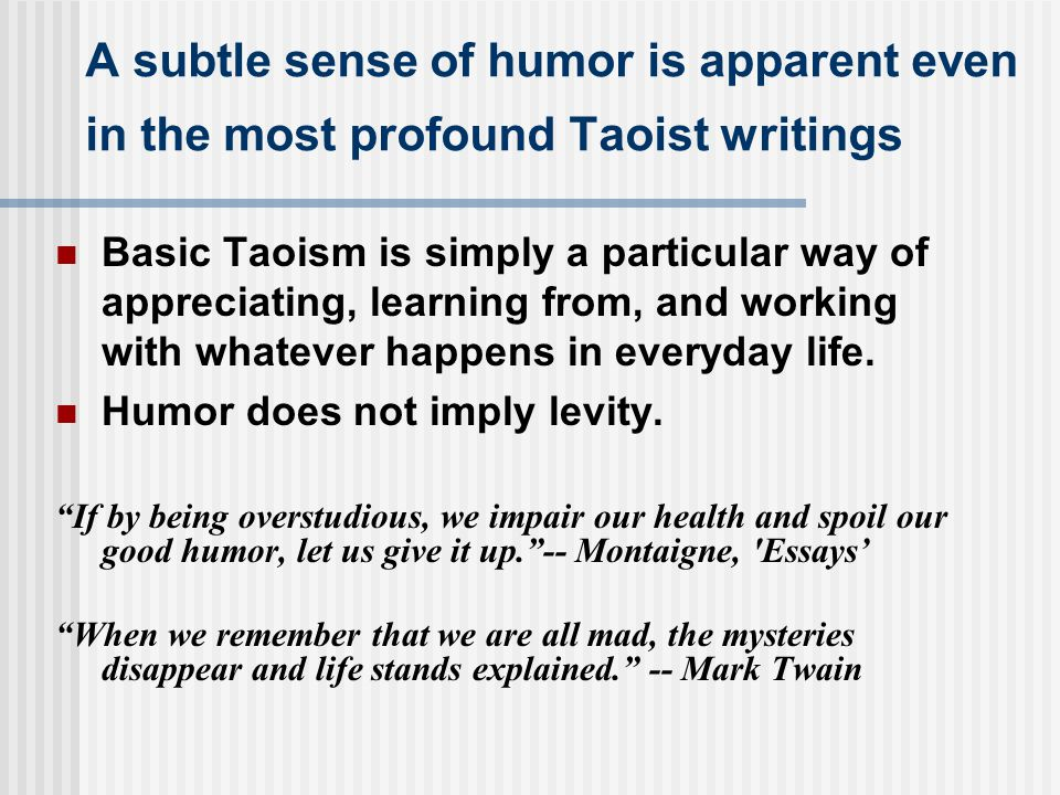 A subtle sense of humor is apparent even in the most profound Taoist writings Basic Taoism is simply a particular way of appreciating, learning from,