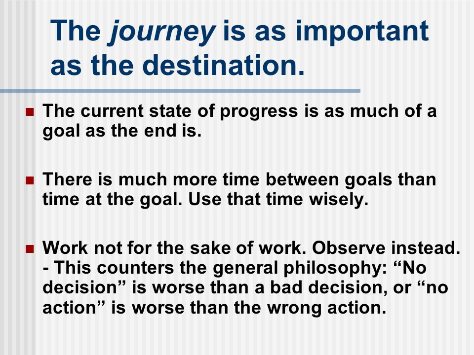 The journey is as important as the destination. The current state of progress is as much of a goal as the end is. There is much more time between goal
