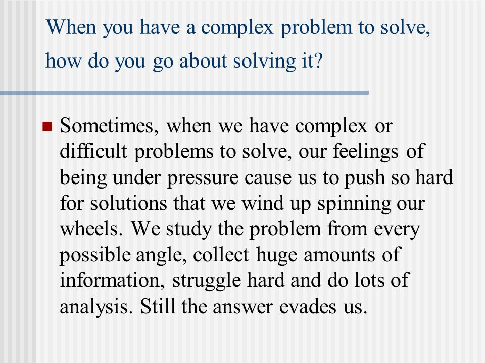 When you have a complex problem to solve, how do you go about solving it? Sometimes, when we have complex or difficult problems to solve, our feelings