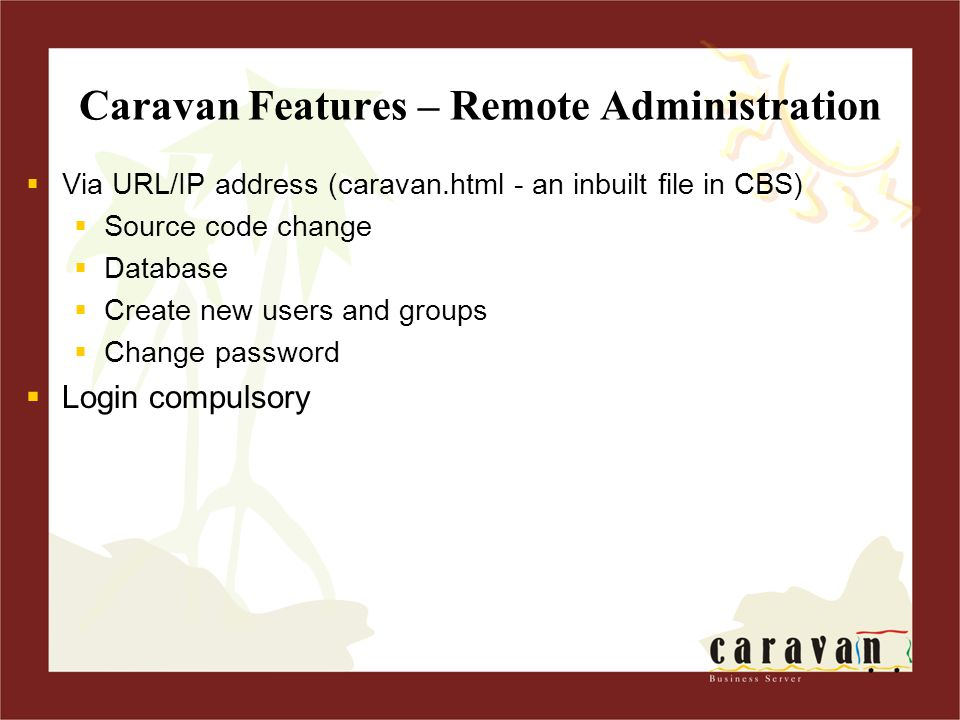 Caravan Features – Remote Administration  Via URL/IP address (caravan.html - an inbuilt file in CBS)  Source code change  Database  Create new users and groups  Change password  Login compulsory