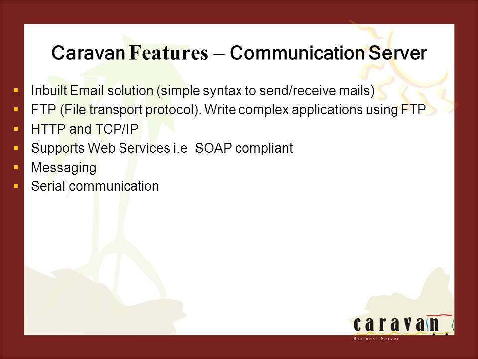 Caravan Features – Communication Server  Inbuilt Email solution (simple syntax to send/receive mails)  FTP (File transport protocol).