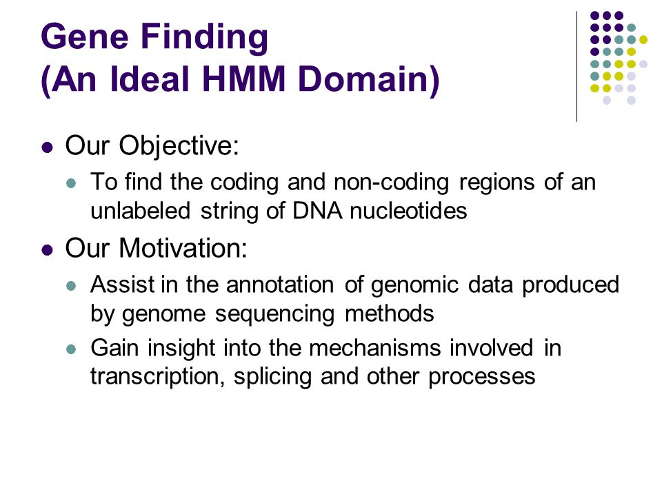 Gene Finding (An Ideal HMM Domain) Our Objective: To find the coding and non-coding regions of an unlabeled string of DNA nucleotides Our Motivation: