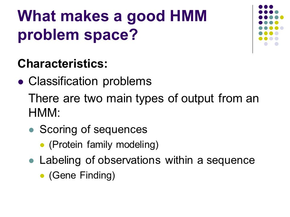 What makes a good HMM problem space? Characteristics: Classification problems There are two main types of output from an HMM: Scoring of sequences (Pr