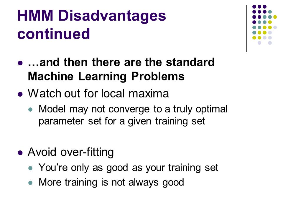 HMM Disadvantages continued …and then there are the standard Machine Learning Problems Watch out for local maxima Model may not converge to a truly op