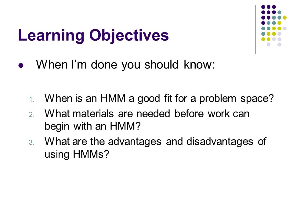 Learning Objectives When I'm done you should know: 1. When is an HMM a good fit for a problem space? 2. What materials are needed before work can begi