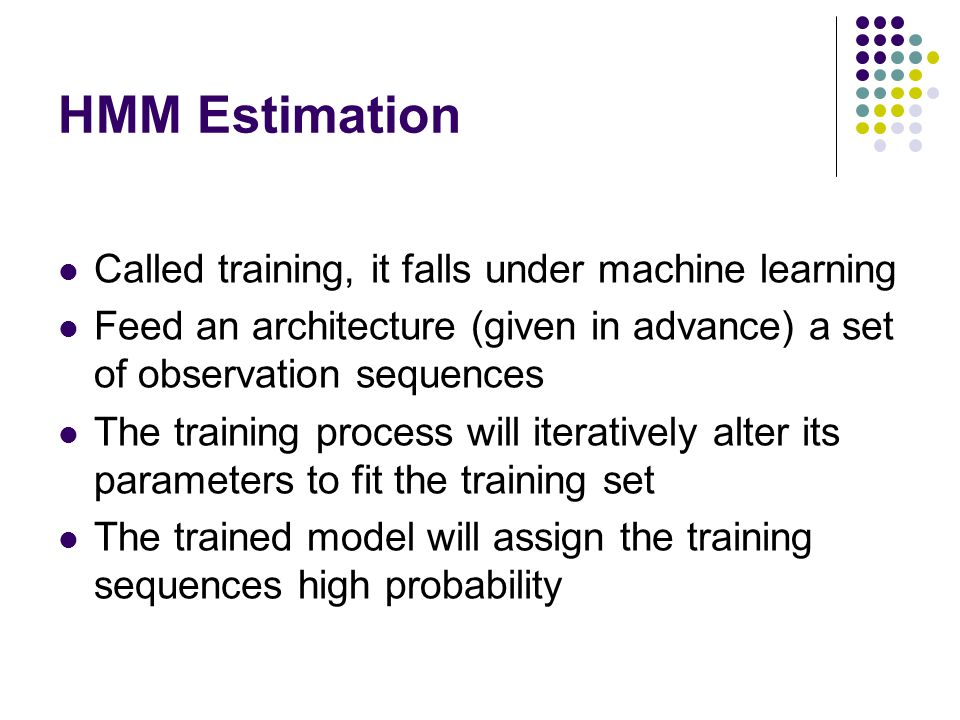 HMM Estimation Called training, it falls under machine learning Feed an architecture (given in advance) a set of observation sequences The training pr