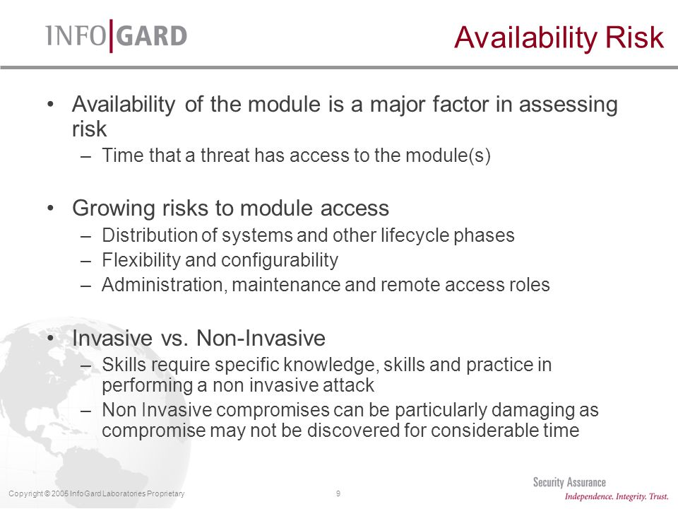 9Copyright © 2005 InfoGard Laboratories Proprietary Availability of the module is a major factor in assessing risk –Time that a threat has access to the module(s) Growing risks to module access –Distribution of systems and other lifecycle phases –Flexibility and configurability –Administration, maintenance and remote access roles Invasive vs.