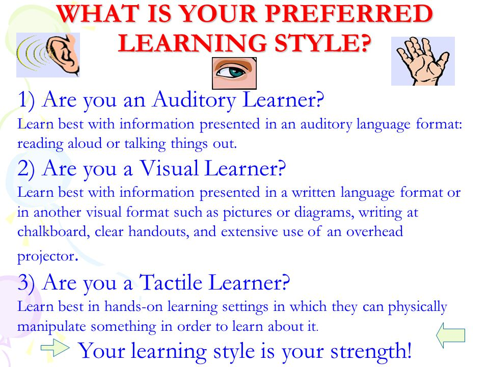 WHAT IS YOUR PREFERRED LEARNING STYLE? 1) Are you an Auditory Learner? Learn best with information presented in an auditory language format: reading a