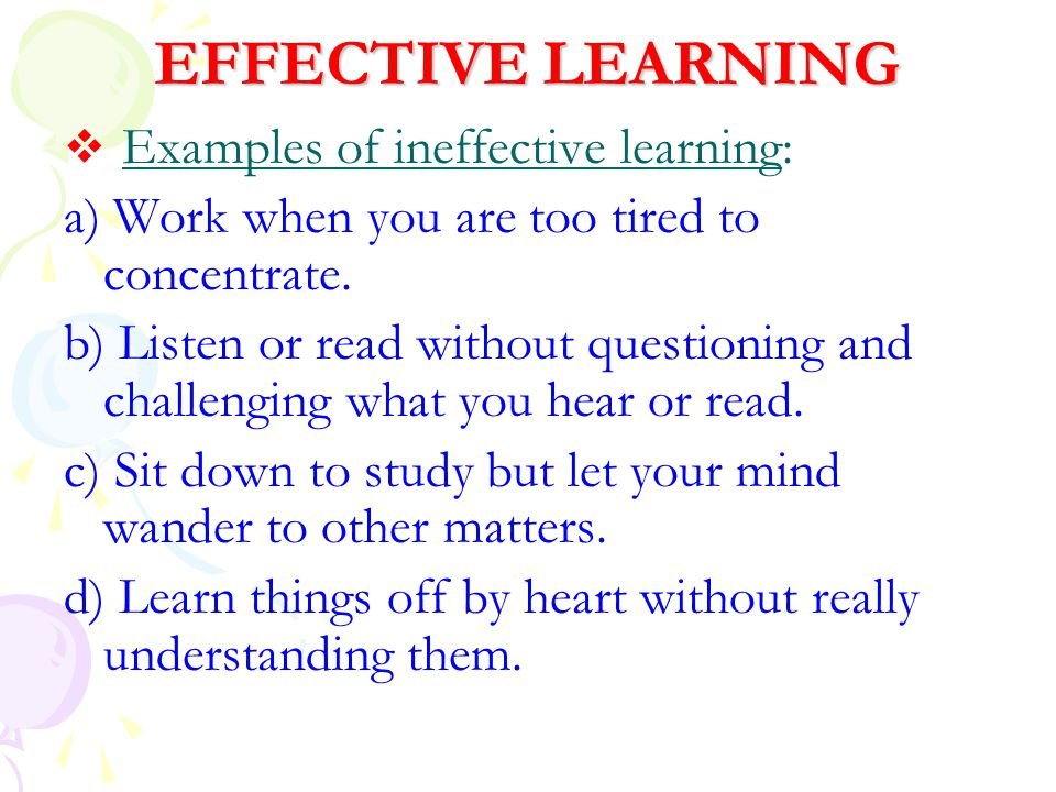 EFFECTIVE LEARNING  Examples of ineffective learning: a) Work when you are too tired to concentrate. b) Listen or read without questioning and challe