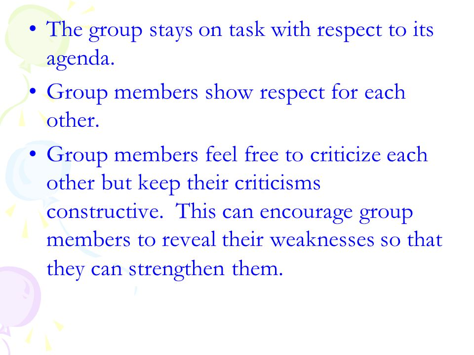 The group stays on task with respect to its agenda. Group members show respect for each other. Group members feel free to criticize each other but kee