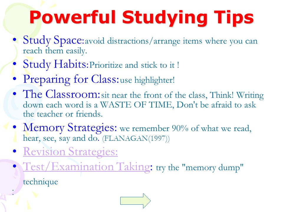 Powerful Studying Tips Study Space : avoid distractions/arrange items where you can reach them easily. Study Habits : Prioritize and stick to it ! Pre