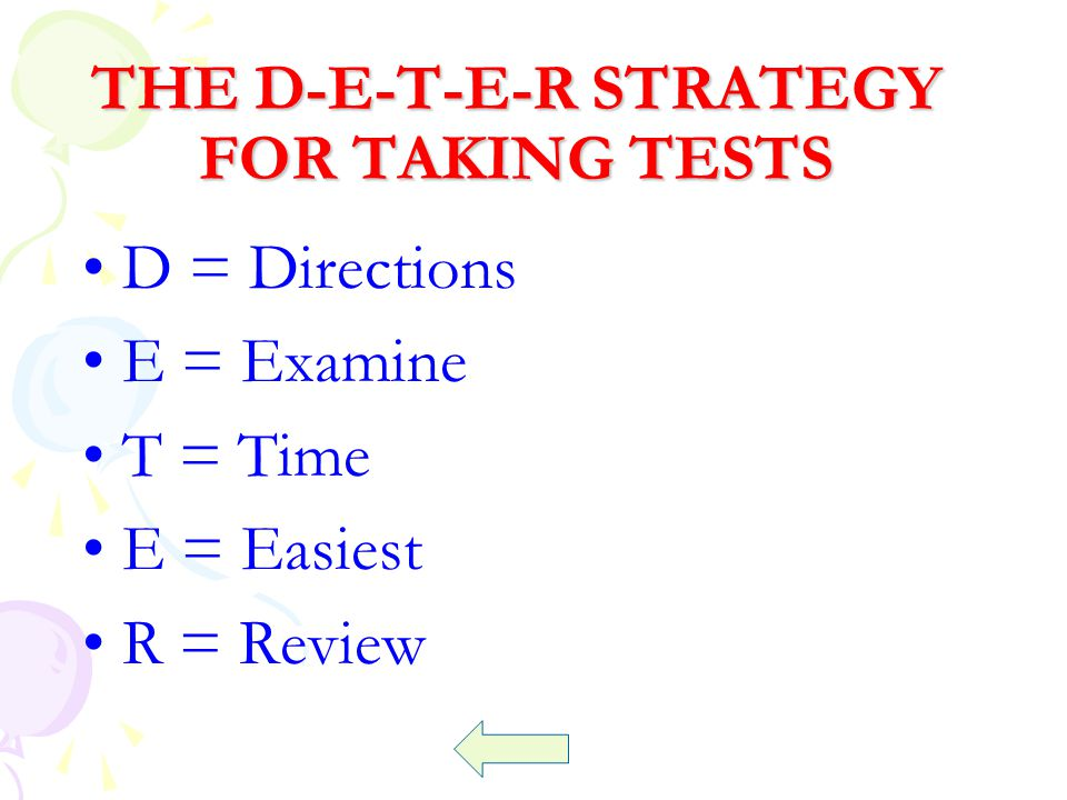 THE D-E-T-E-R STRATEGY FOR TAKING TESTS D = Directions E = Examine T = Time E = Easiest R = Review