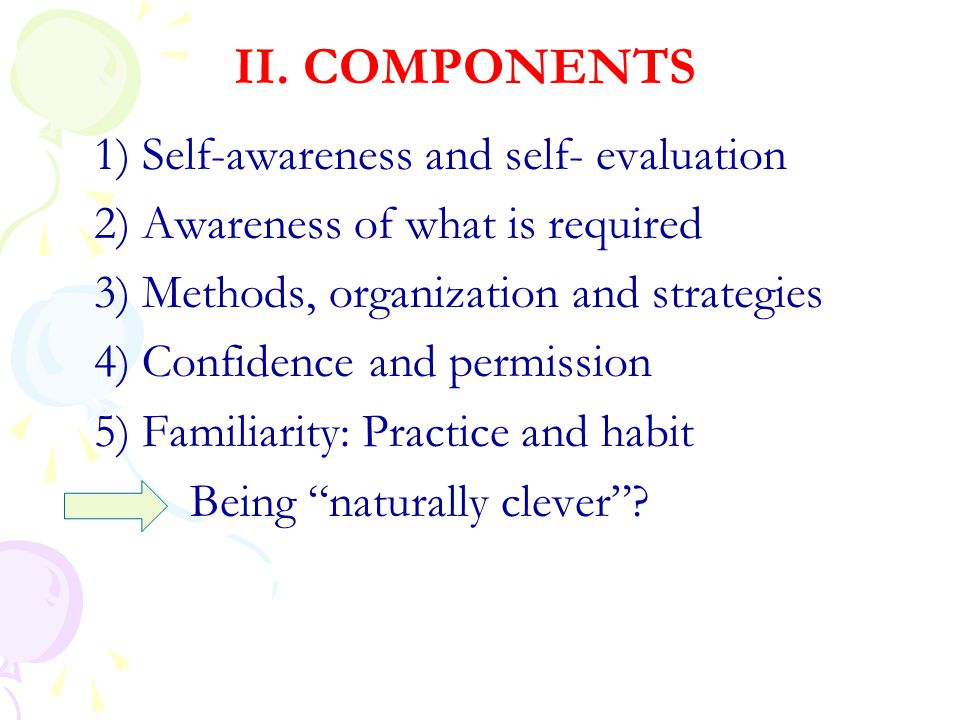 II. COMPONENTS 1) Self-awareness and self- evaluation 2) Awareness of what is required 3) Methods, organization and strategies 4) Confidence and permi