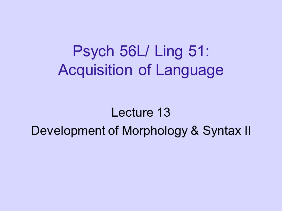 Morphology & Syntax Development: Recap Children progress from single word utterances to multiword utterances, learning to combine items in their lexicon in a productive manner to express the meanings they want.