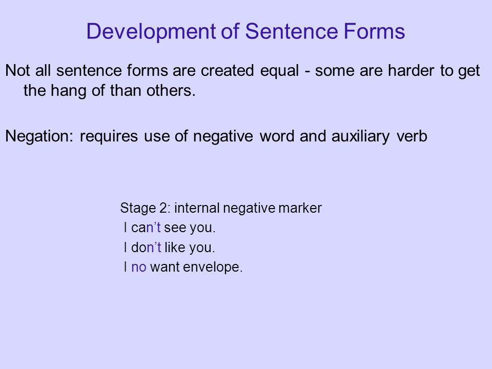 Development of Sentence Forms Not all sentence forms are created equal - some are harder to get the hang of than others. Negation: requires use of neg