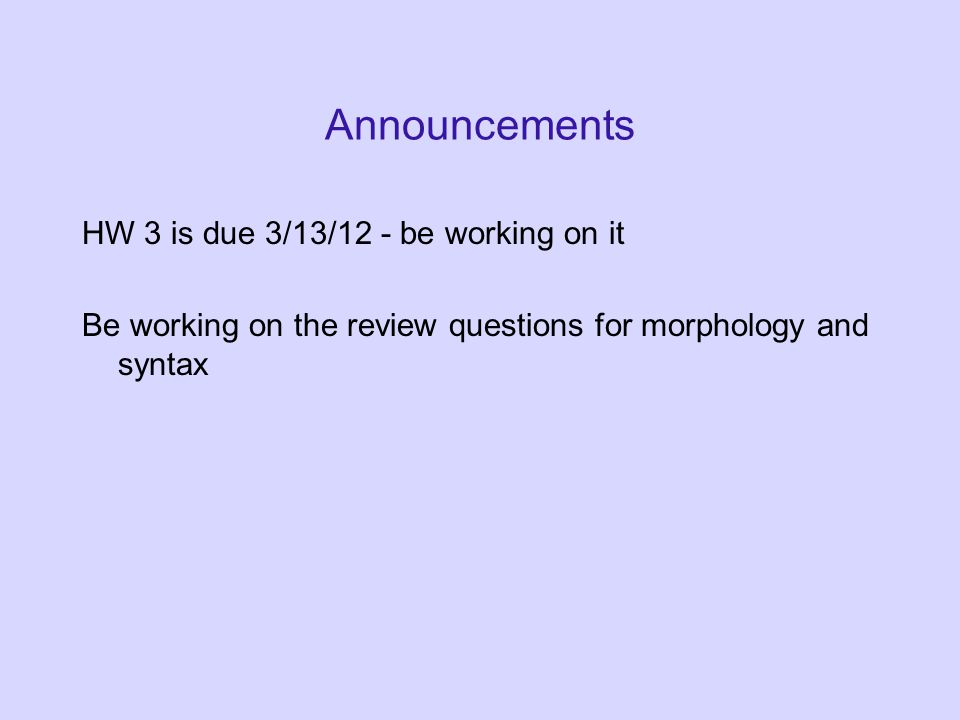 Announcements HW 3 is due 3/13/12 - be working on it Be working on the review questions for morphology and syntax