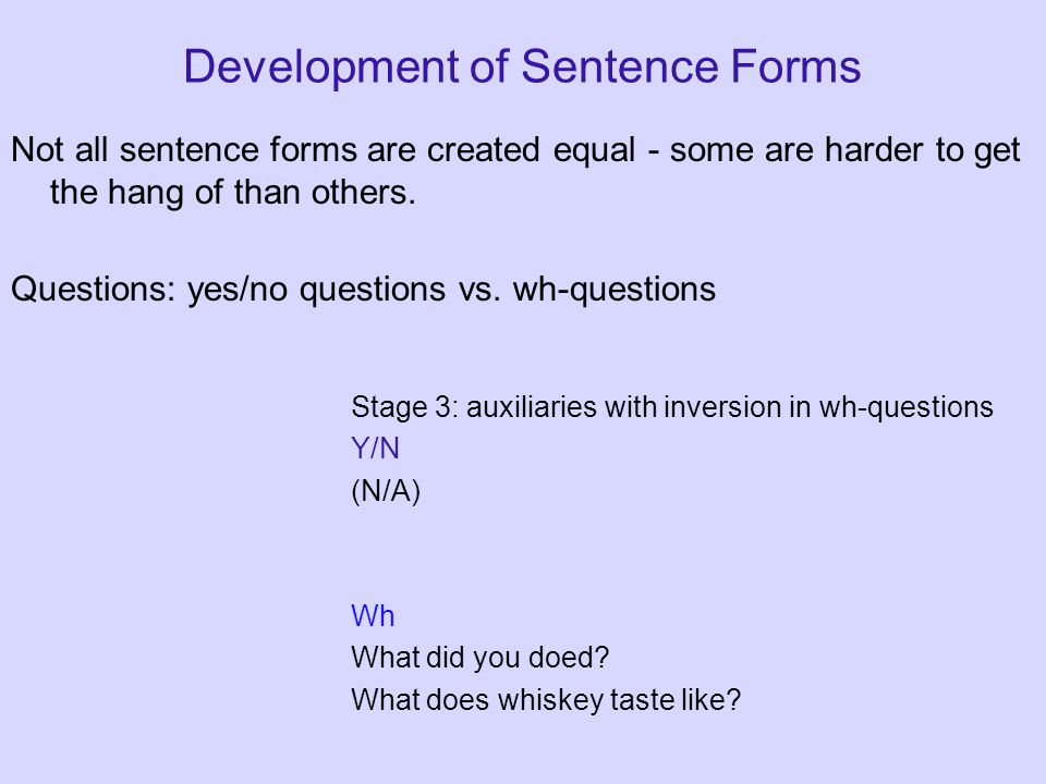 Development of Sentence Forms Not all sentence forms are created equal - some are harder to get the hang of than others. Questions: yes/no questions v