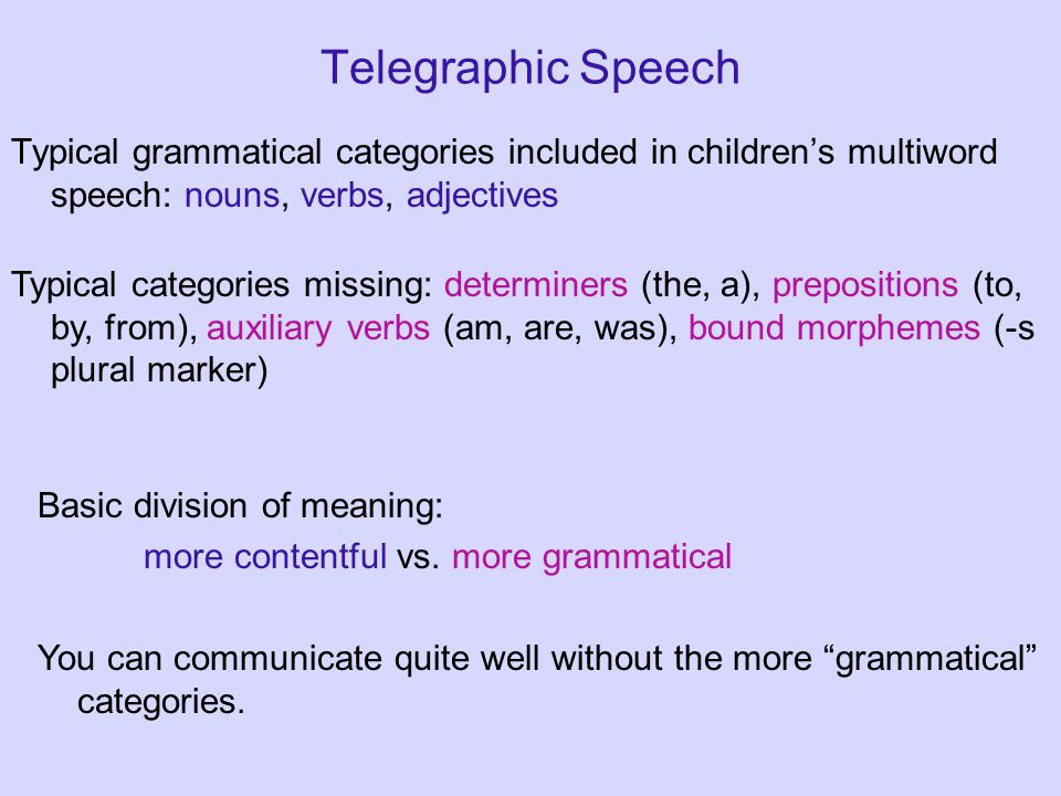 Telegraphic Speech Typical grammatical categories included in children's multiword speech: nouns, verbs, adjectives Typical categories missing: determiners (the, a), prepositions (to, by, from), auxiliary verbs (am, are, was), bound morphemes (-s plural marker) Basic division of meaning: more contentful vs.