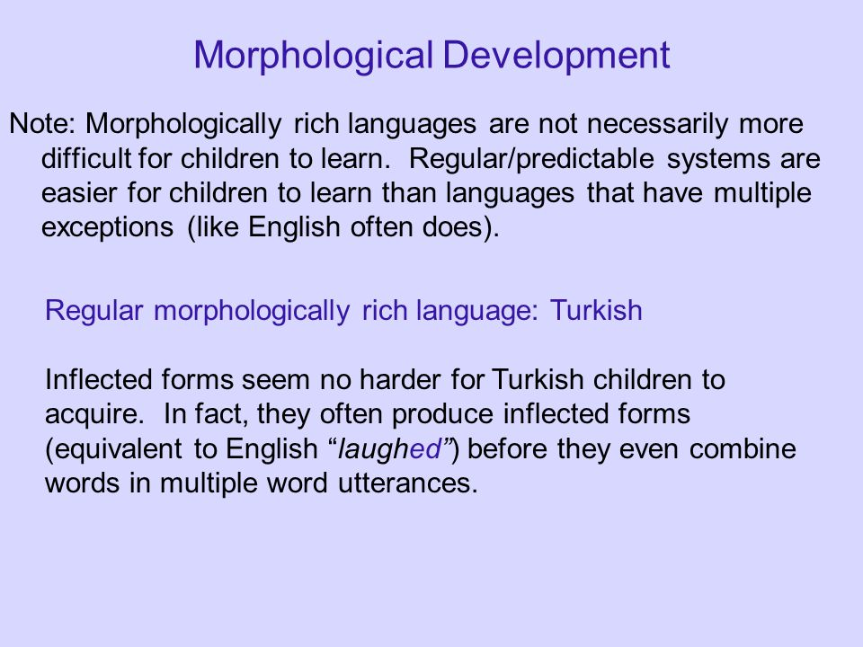 Morphological Development Note: Morphologically rich languages are not necessarily more difficult for children to learn. Regular/predictable systems a