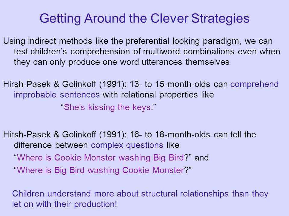 Getting Around the Clever Strategies Using indirect methods like the preferential looking paradigm, we can test children's comprehension of multiword combinations even when they can only produce one word utterances themselves Hirsh-Pasek & Golinkoff (1991): 13- to 15-month-olds can comprehend improbable sentences with relational properties like She's kissing the keys. Hirsh-Pasek & Golinkoff (1991): 16- to 18-month-olds can tell the difference between complex questions like Where is Cookie Monster washing Big Bird and Where is Big Bird washing Cookie Monster Children understand more about structural relationships than they let on with their production!