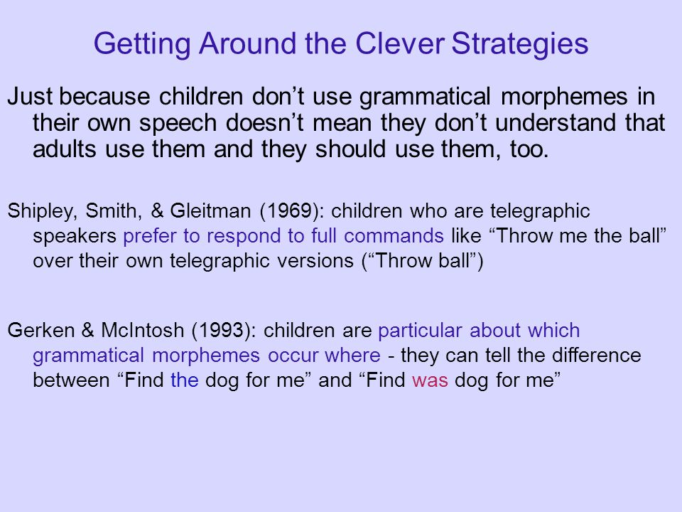Getting Around the Clever Strategies Just because children don't use grammatical morphemes in their own speech doesn't mean they don't understand that adults use them and they should use them, too.